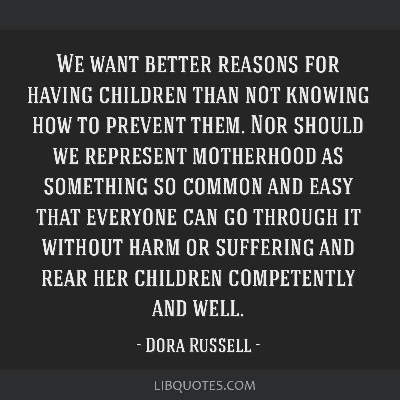 We want better reasons for having children than not knowing how to prevent them. Nor should we represent motherhood as something so common and easy...