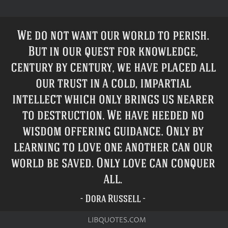 We do not want our world to perish. But in our quest for knowledge, century by century, we have placed all our trust in a cold, impartial intellect...