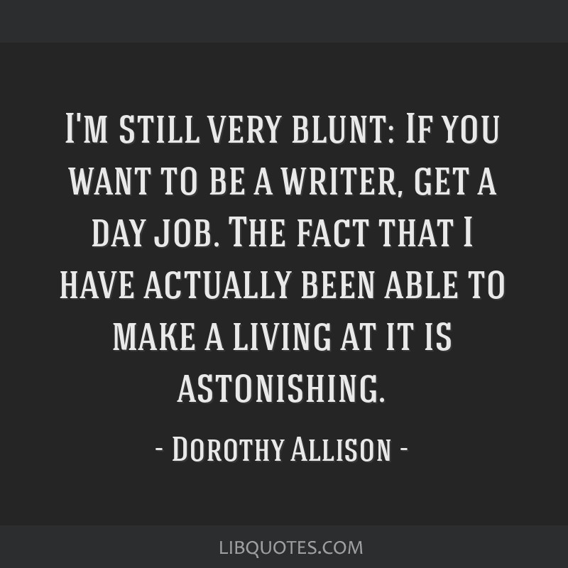 I'm still very blunt: If you want to be a writer, get a day job. The fact that I have actually been able to make a living at it is astonishing.
