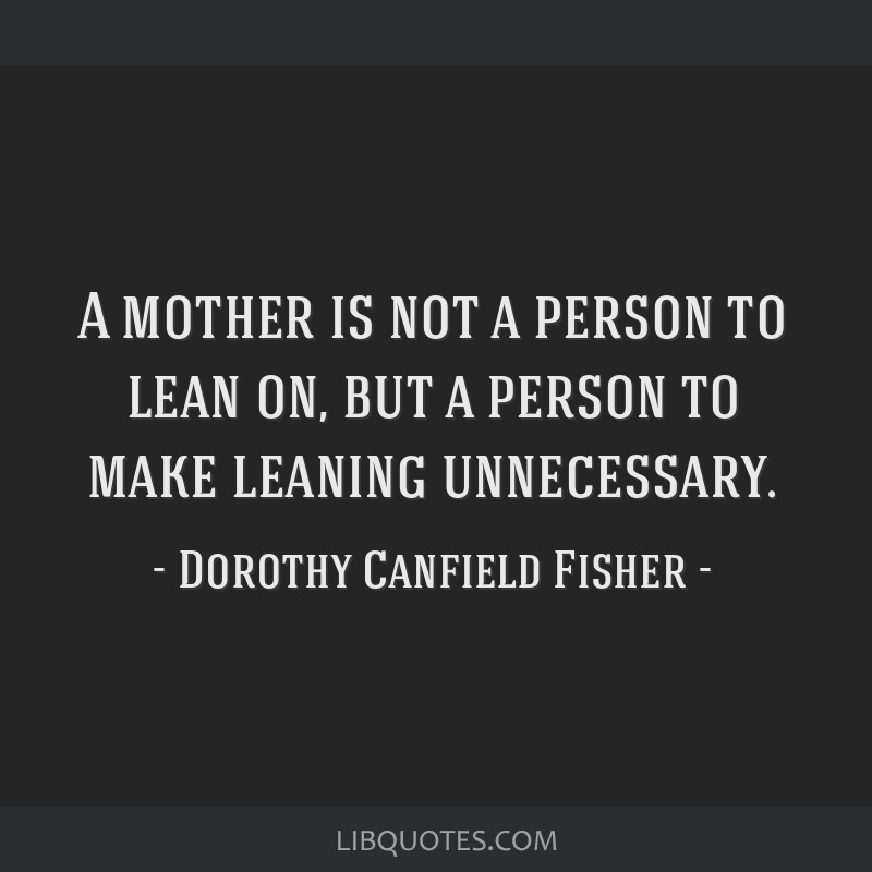A mother is not a person to lean on, but a person to make leaning unnecessary.