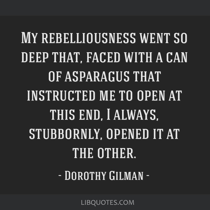 My rebelliousness went so deep that, faced with a can of asparagus that instructed me to open at this end, I always, stubbornly, opened it at the...