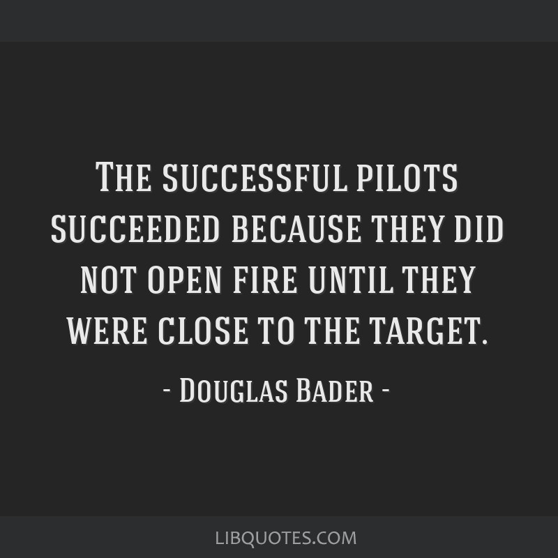 The successful pilots succeeded because they did not open fire until they were close to the target.