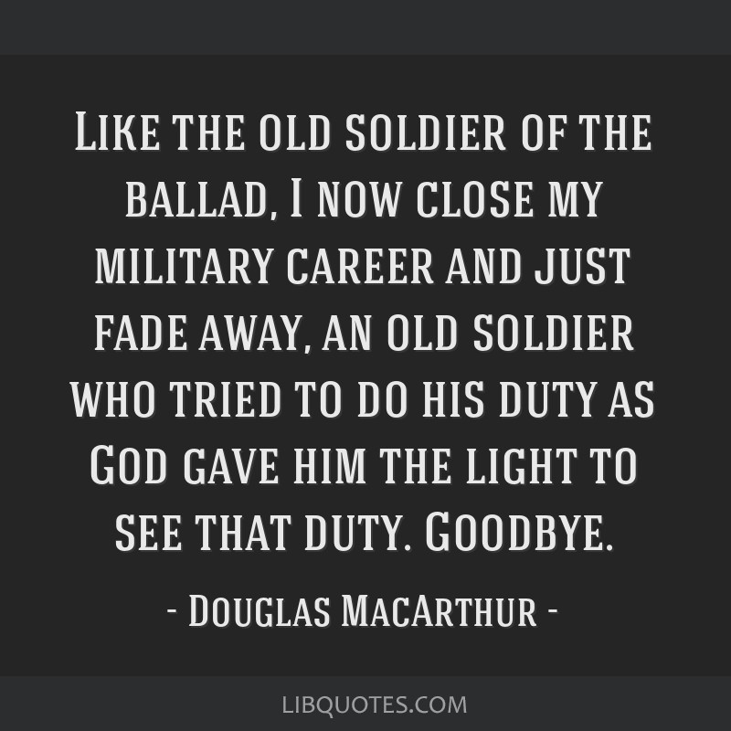 Like the old soldier of the ballad, I now close my military career and just fade away, an old soldier who tried to do his duty as God gave him the...