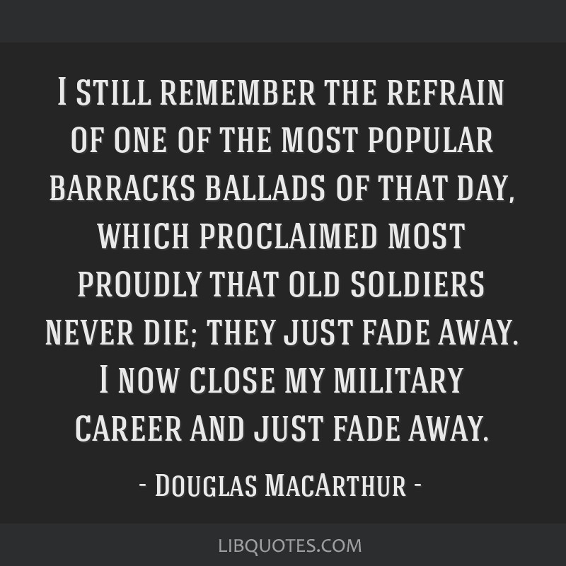 I still remember the refrain of one of the most popular barracks ballads of that day, which proclaimed most proudly that old soldiers never die; they ...