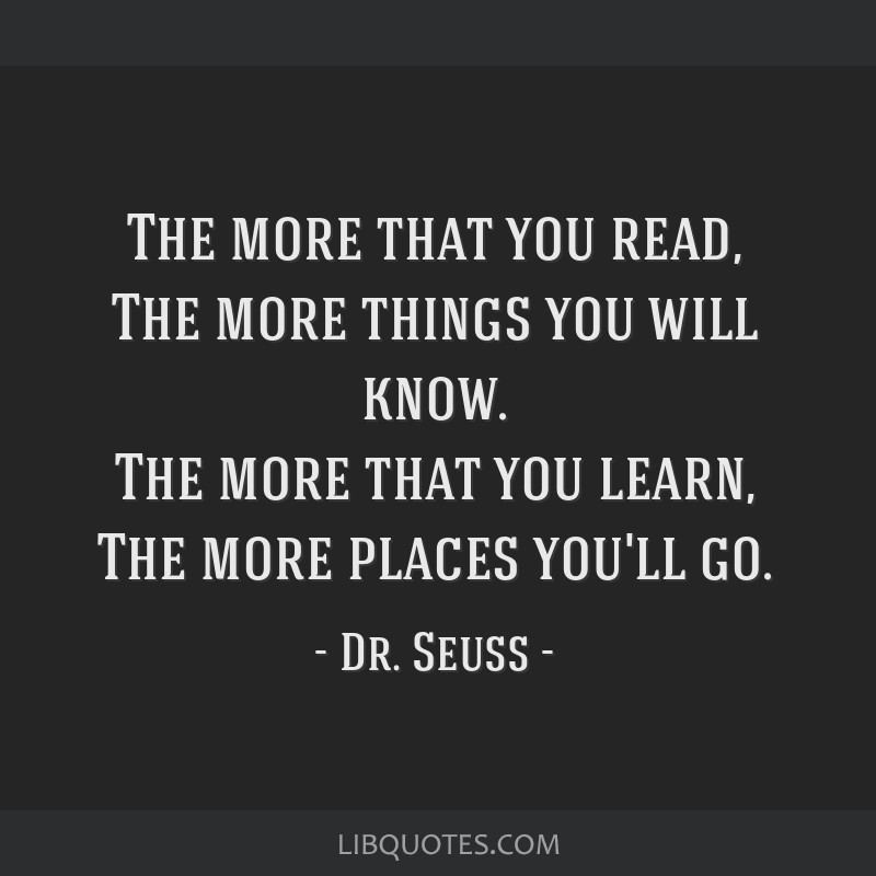 The more that you read, The more things you will know. The more that you learn, The more places you'll go.