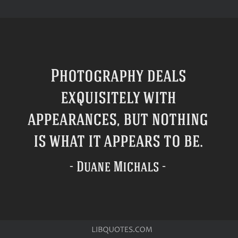 Photography deals exquisitely with appearances, but nothing is what it appears to be.