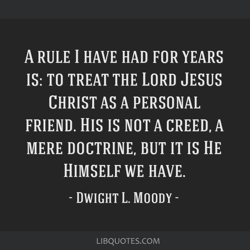 A rule I have had for years is: to treat the Lord Jesus Christ as a personal friend. His is not a creed, a mere doctrine, but it is He Himself we...