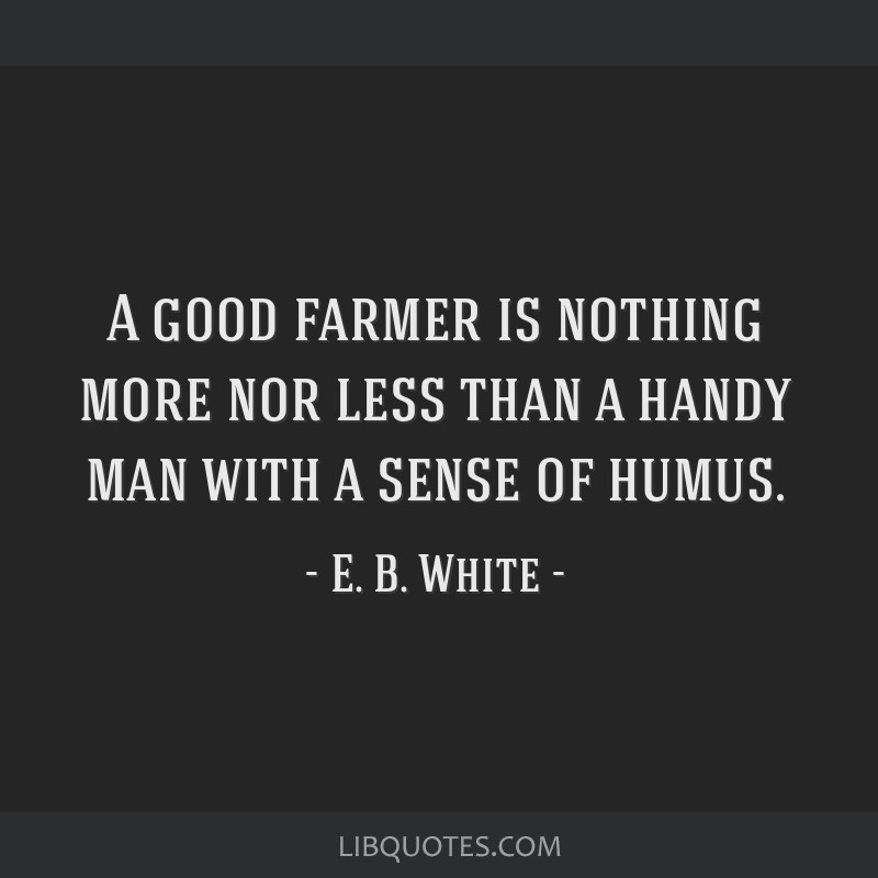A good farmer is nothing more nor less than a handy man with a sense of humus.