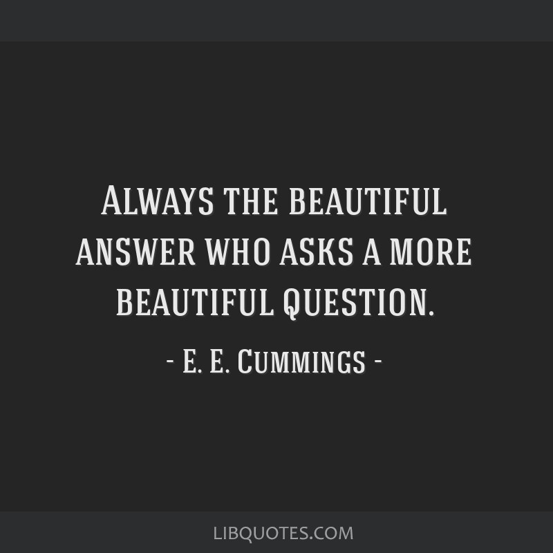 Always the beautiful answer who asks a more beautiful question.