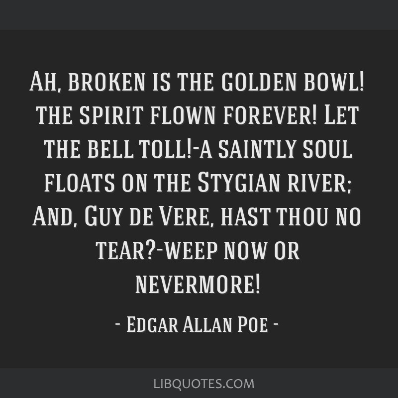 Ah, broken is the golden bowl! the spirit flown forever! Let the bell toll!-a saintly soul floats on the Stygian river; And, Guy de Vere, hast thou...
