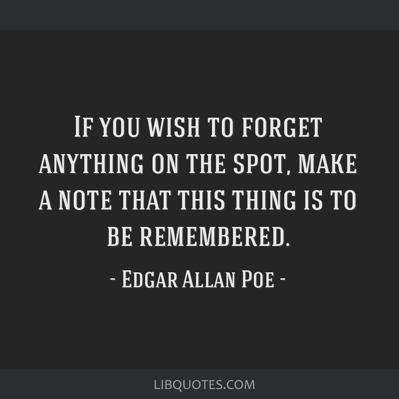 If you wish to forget anything on the spot, make a note that this thing is to be remembered.