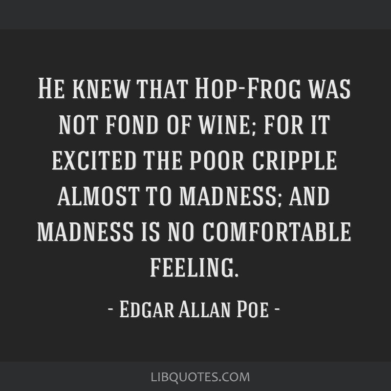 He knew that Hop-Frog was not fond of wine; for it excited the poor cripple almost to madness; and madness is no comfortable feeling.