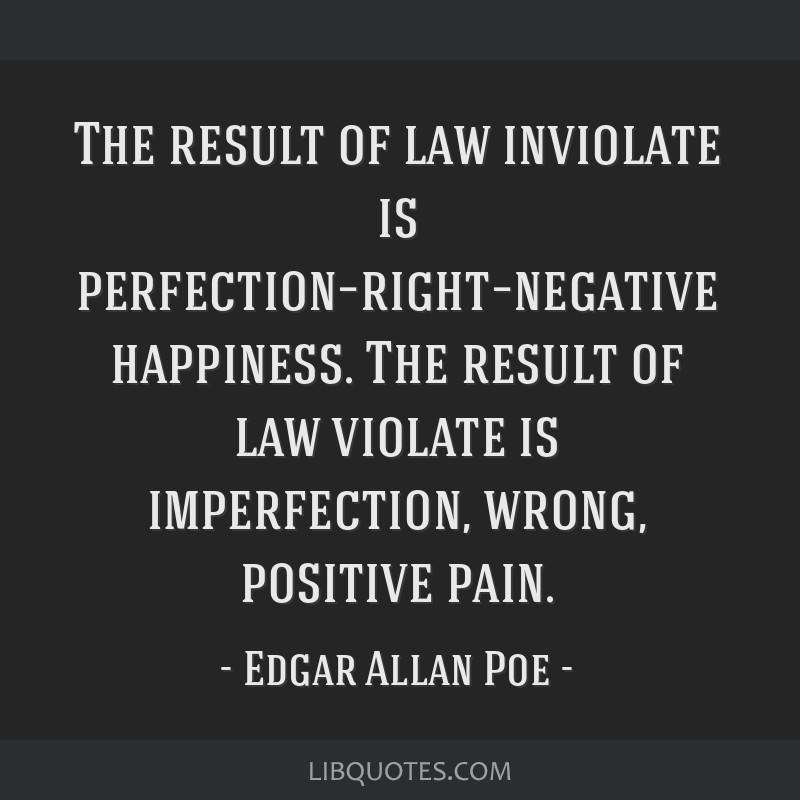 The result of law inviolate is perfection–right–negative happiness. The result of law violate is imperfection, wrong, positive pain.