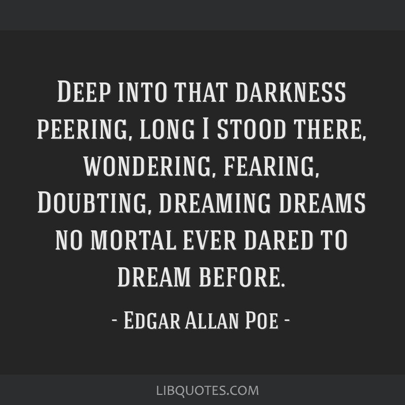 Deep into that darkness peering, long I stood there, wondering, fearing, Doubting, dreaming dreams no mortal ever dared to dream before.