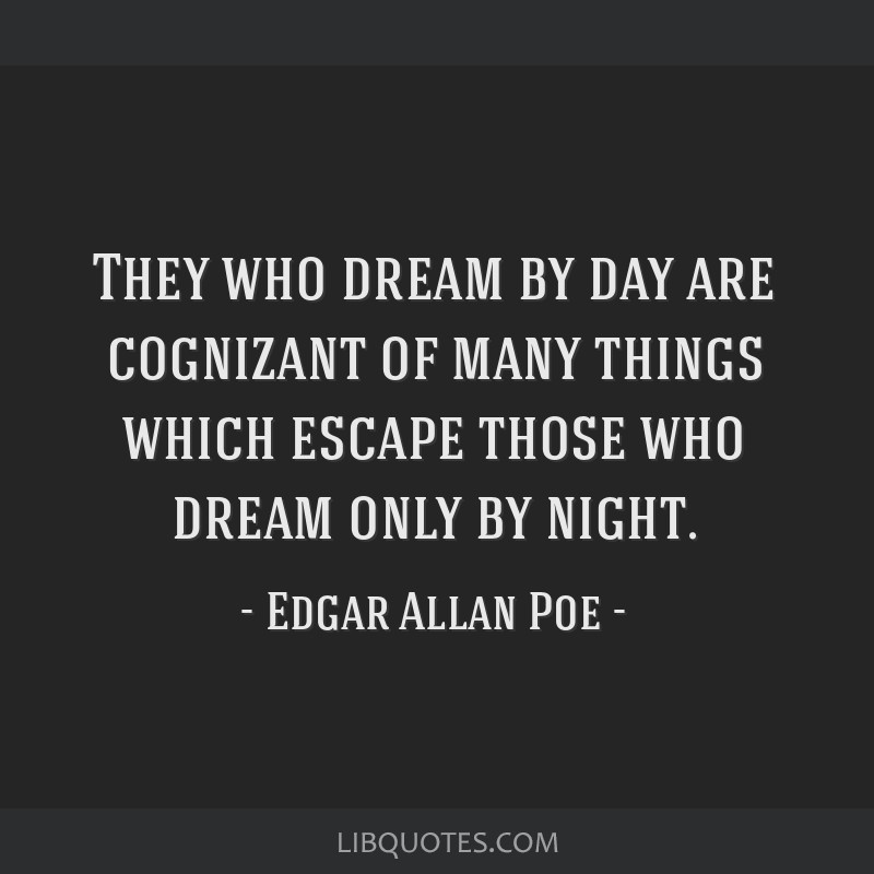 They who dream by day are cognizant of many things which escape those who dream only by night.