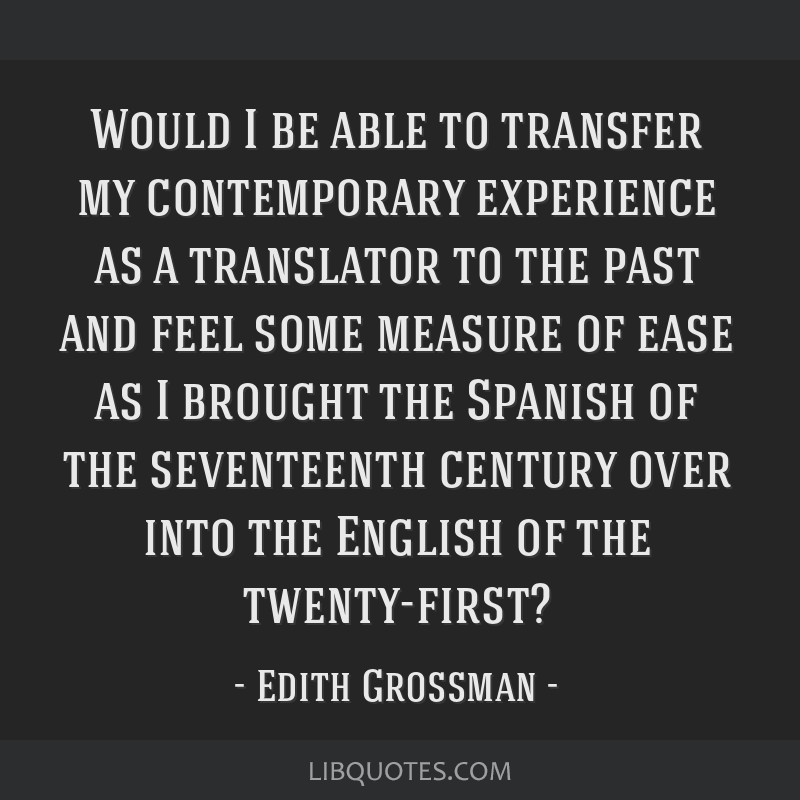 Would I be able to transfer my contemporary experience as a translator to the past and feel some measure of ease as I brought the Spanish of the...