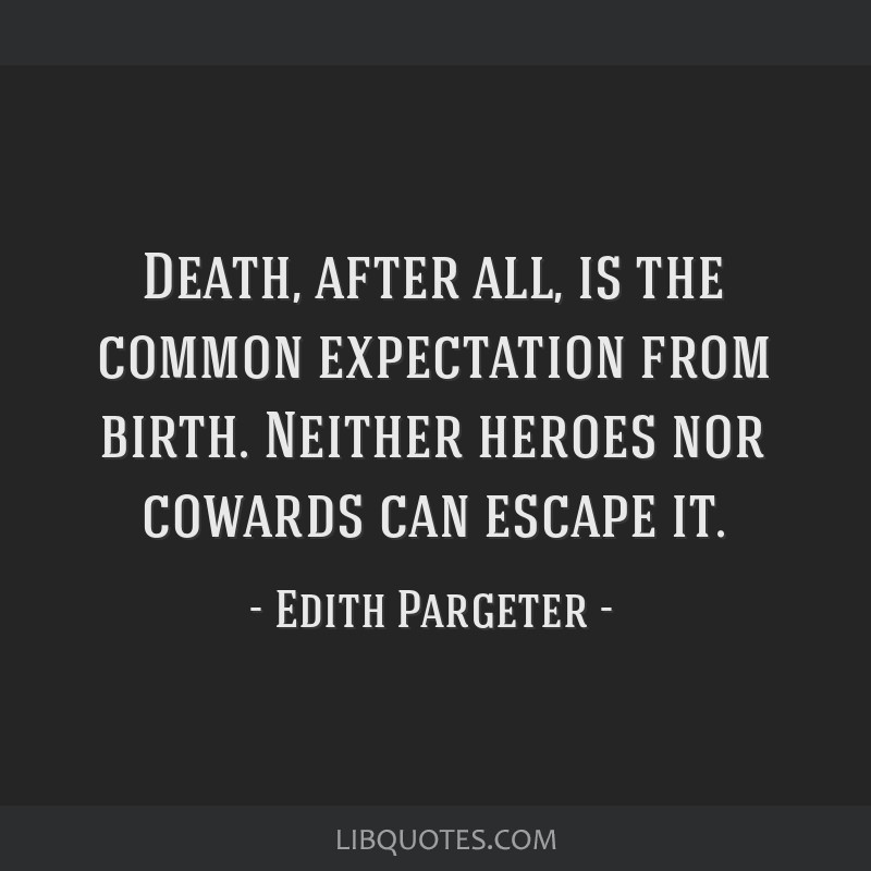 Death, after all, is the common expectation from birth. Neither heroes nor cowards can escape it.