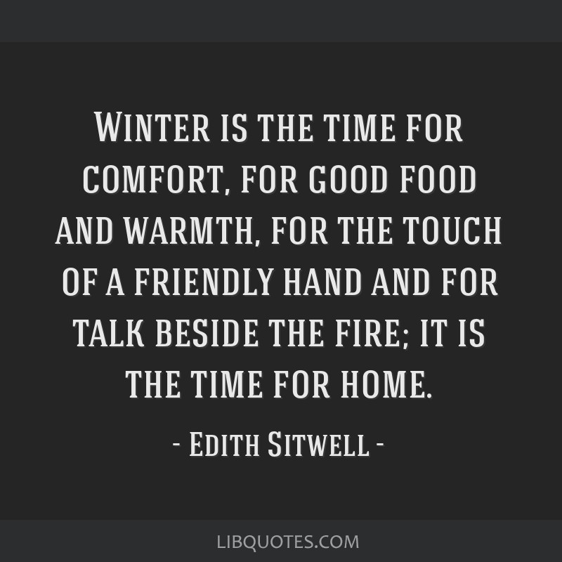 Winter is the time for comfort, for good food and warmth, for the touch of a friendly hand and for talk beside the fire; it is the time for home.
