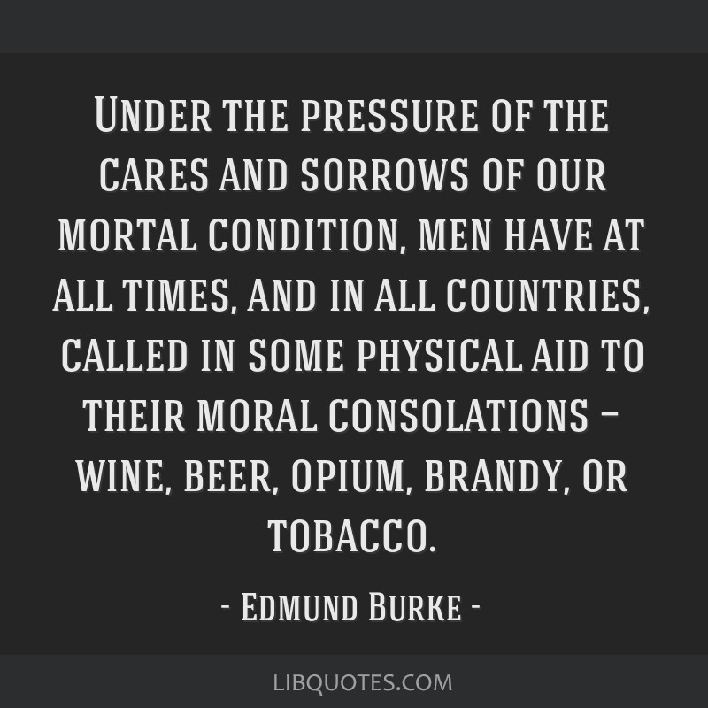 Under the pressure of the cares and sorrows of our mortal condition, men have at all times, and in all countries, called in some physical aid to...