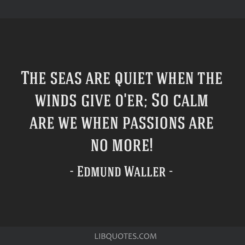 The seas are quiet when the winds give o'er; So calm are we when passions are no more!