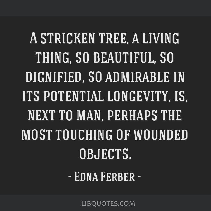 A stricken tree, a living thing, so beautiful, so dignified, so admirable in its potential longevity, is, next to man, perhaps the most touching of...