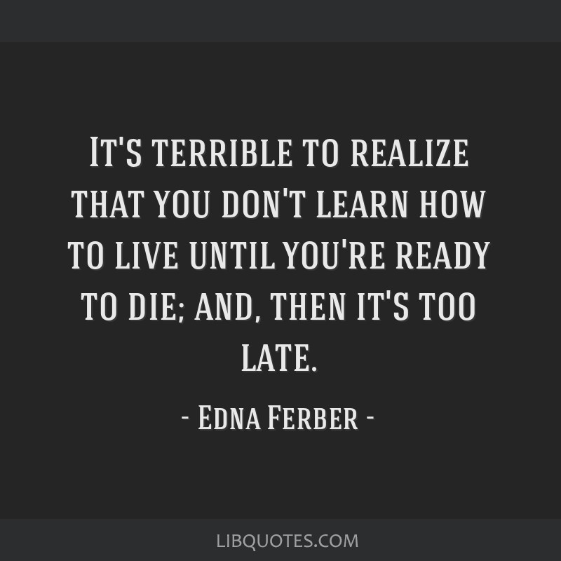 It's terrible to realize that you don't learn how to live until you're ready to die; and, then it's too late.