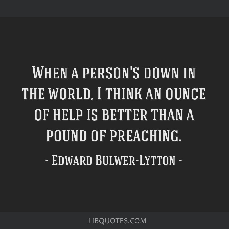 When a person's down in the world, I think an ounce of help is better than a pound of preaching.