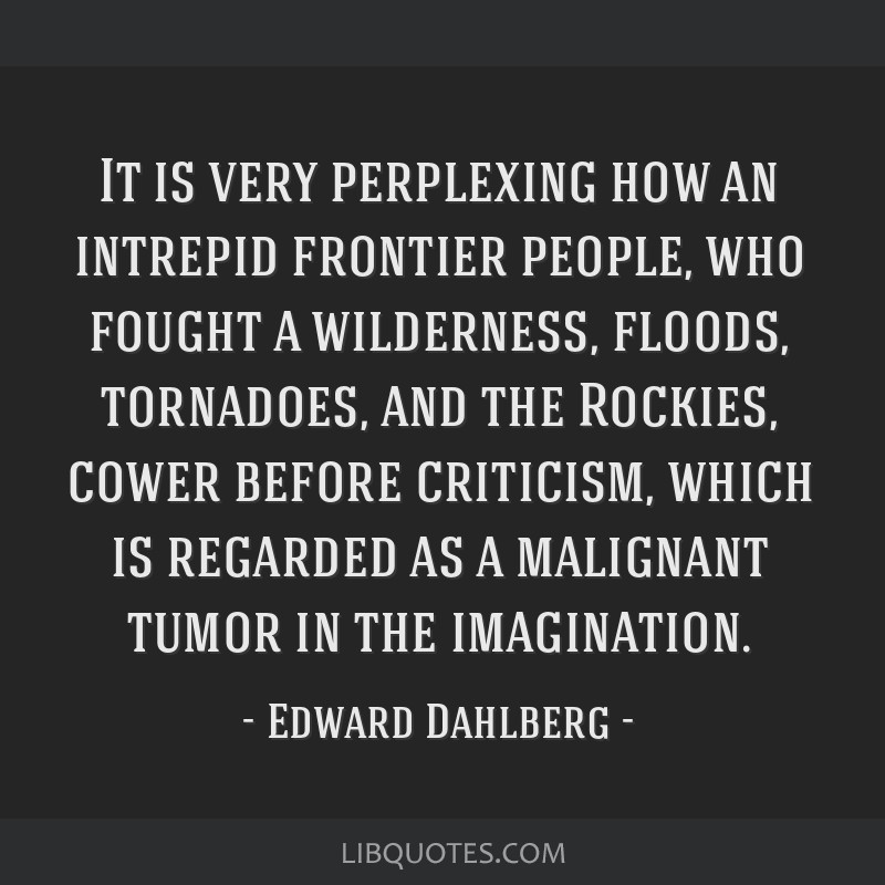 It is very perplexing how an intrepid frontier people, who fought a wilderness, floods, tornadoes, and the Rockies, cower before criticism, which is...