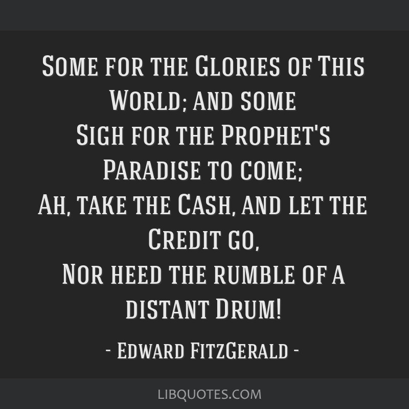 Some for the Glories of This World; and some Sigh for the Prophet's Paradise to come; Ah, take the Cash, and let the Credit go, Nor heed the rumble...