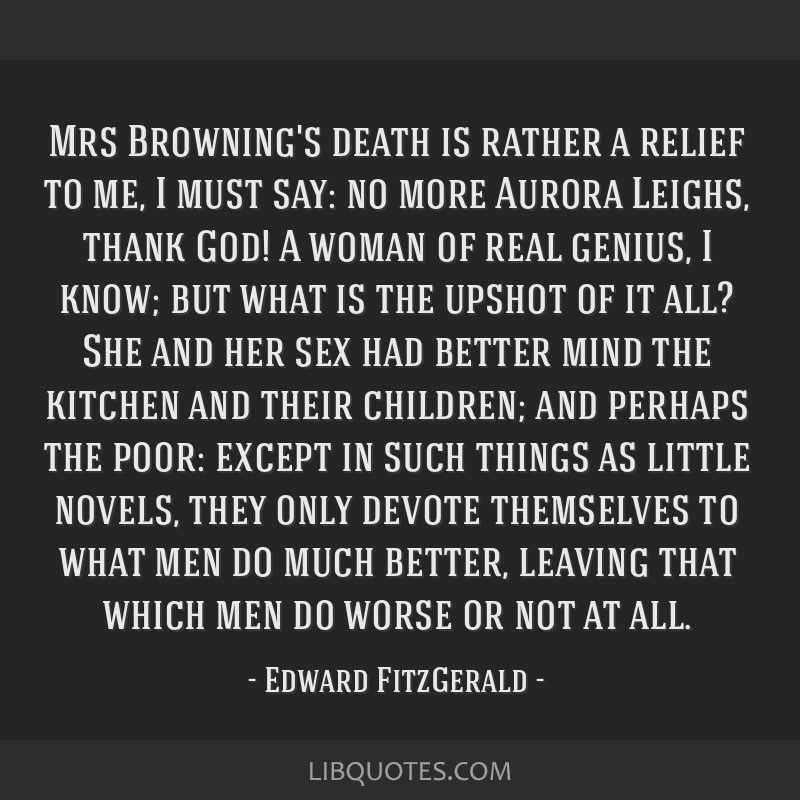 Mrs Browning's death is rather a relief to me, I must say: no more Aurora Leighs, thank God! A woman of real genius, I know; but what is the upshot...