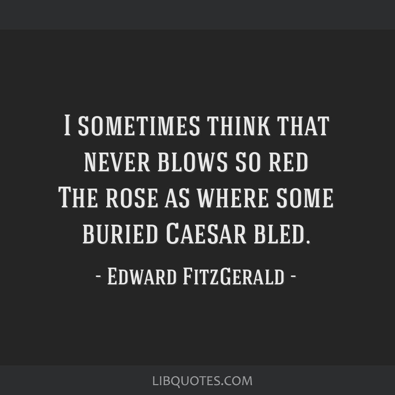 I sometimes think that never blows so red The rose as where some buried Caesar bled.