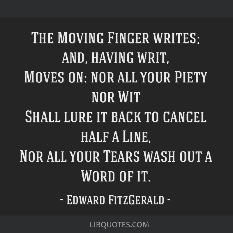 The Moving Finger writes; and, having writ, Moves on: nor all your Piety nor Wit Shall lure it back to cancel half a Line, Nor all your Tears wash...