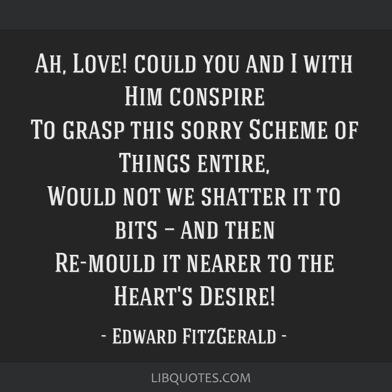Ah, Love! could you and I with Him conspire To grasp this sorry Scheme of Things entire, Would not we shatter it to bits — and then Re-mould it...