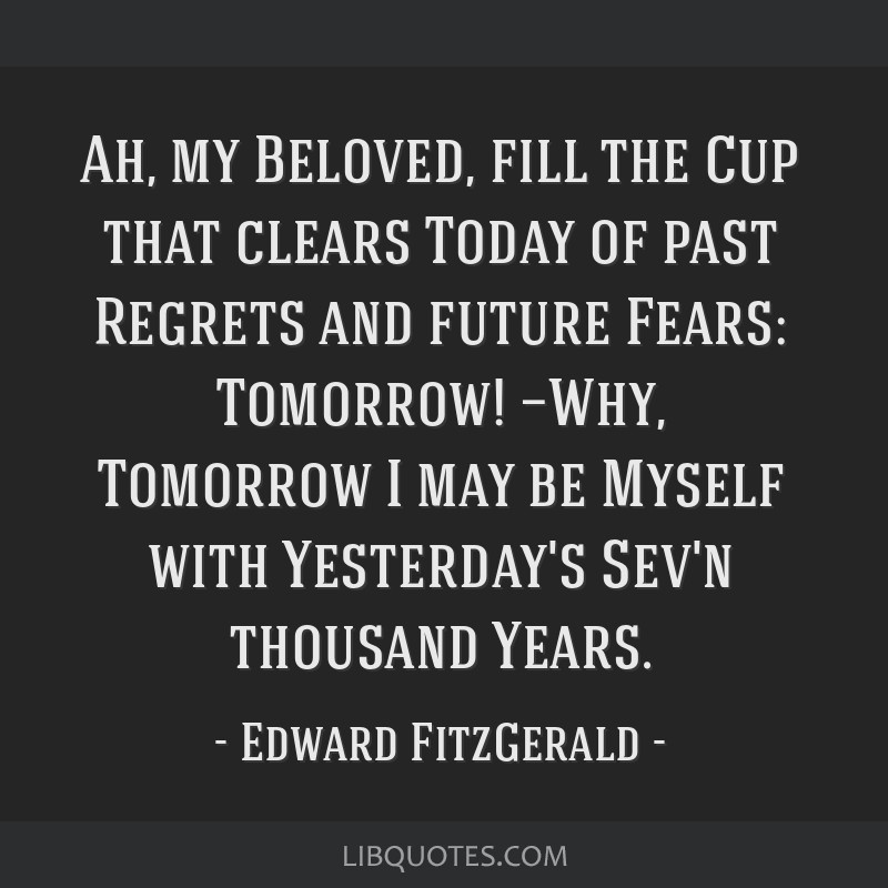 Ah, my Beloved, fill the Cup that clears Today of past Regrets and future Fears: Tomorrow! —Why, Tomorrow I may be Myself with Yesterday's Sev'n...