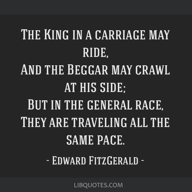 The King in a carriage may ride, And the Beggar may crawl at his side; But in the general race, They are traveling all the same pace.
