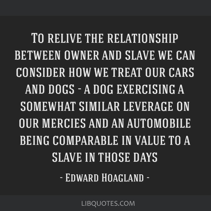 To relive the relationship between owner and slave we can consider how we treat our cars and dogs - a dog exercising a somewhat similar leverage on...