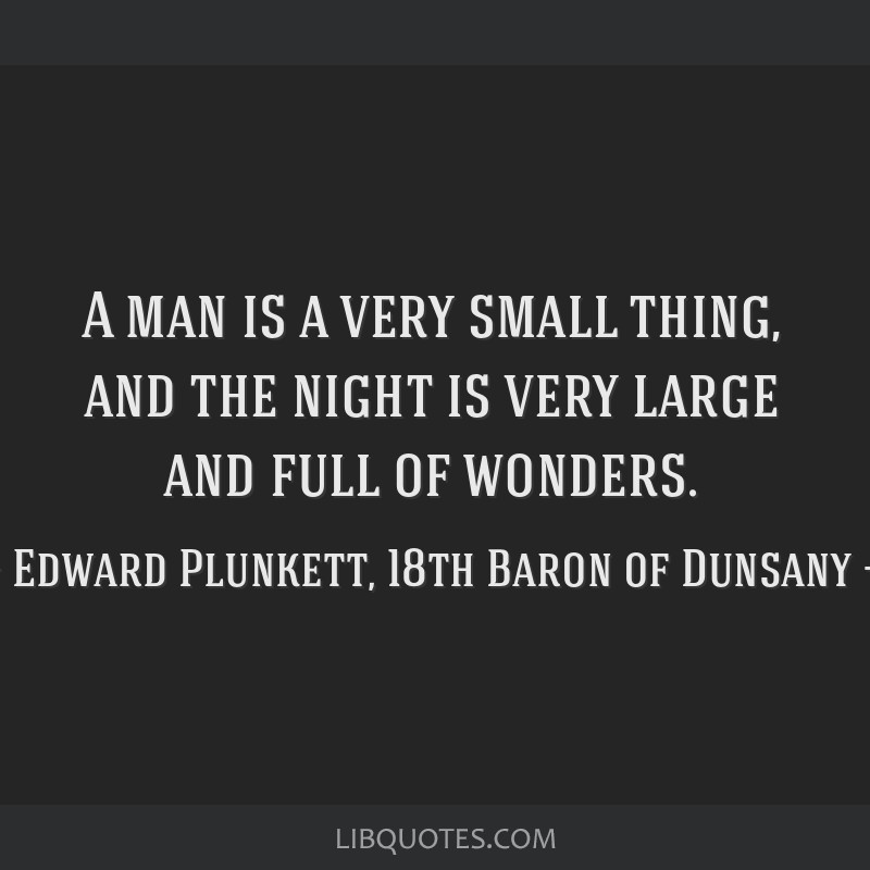 A man is a very small thing, and the night is very large and full of wonders.