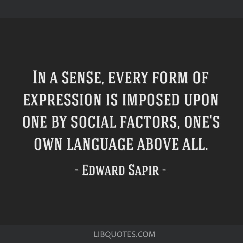 In a sense, every form of expression is imposed upon one by social factors, one's own language above all.