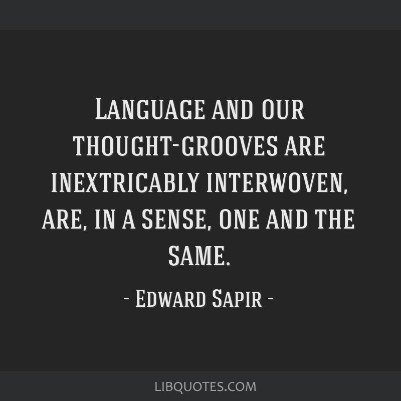 Language and our thought-grooves are inextricably interwoven, are, in a sense, one and the same.