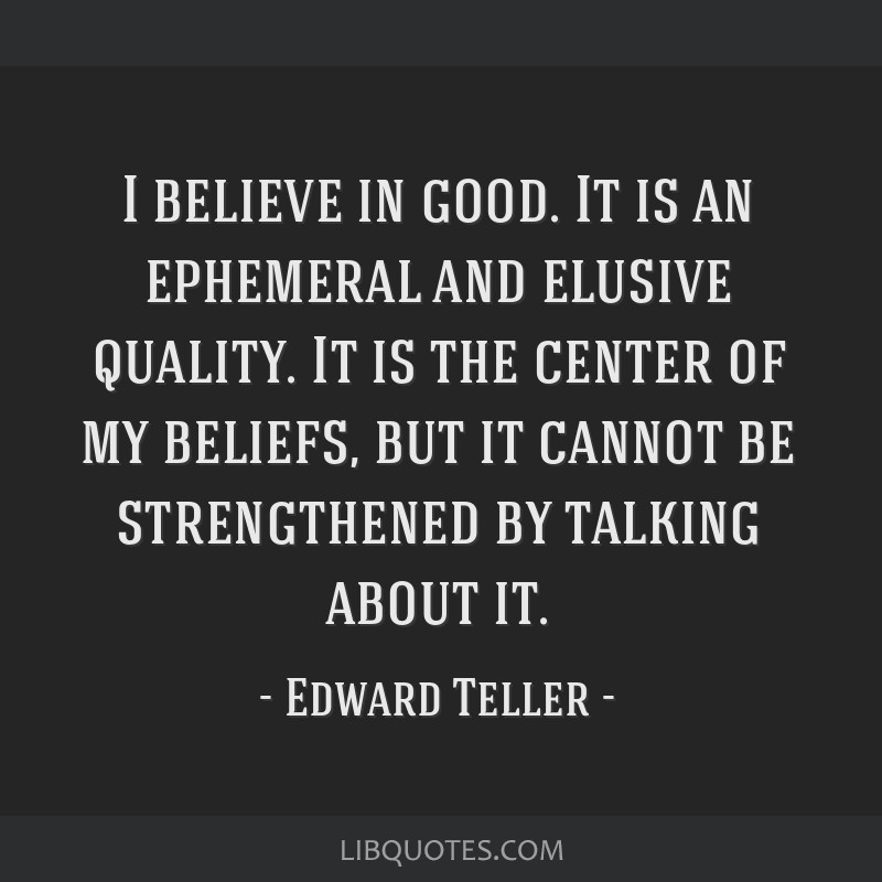 I believe in good. It is an ephemeral and elusive quality. It is the center of my beliefs, but it cannot be strengthened by talking about it.