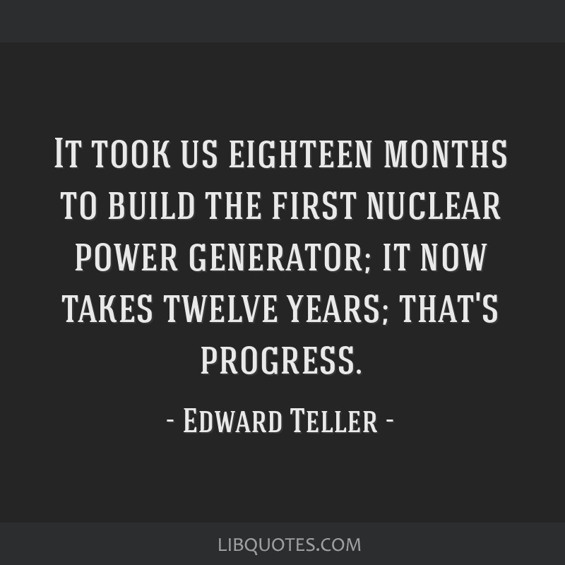 It took us eighteen months to build the first nuclear power generator; it now takes twelve years; that's progress.