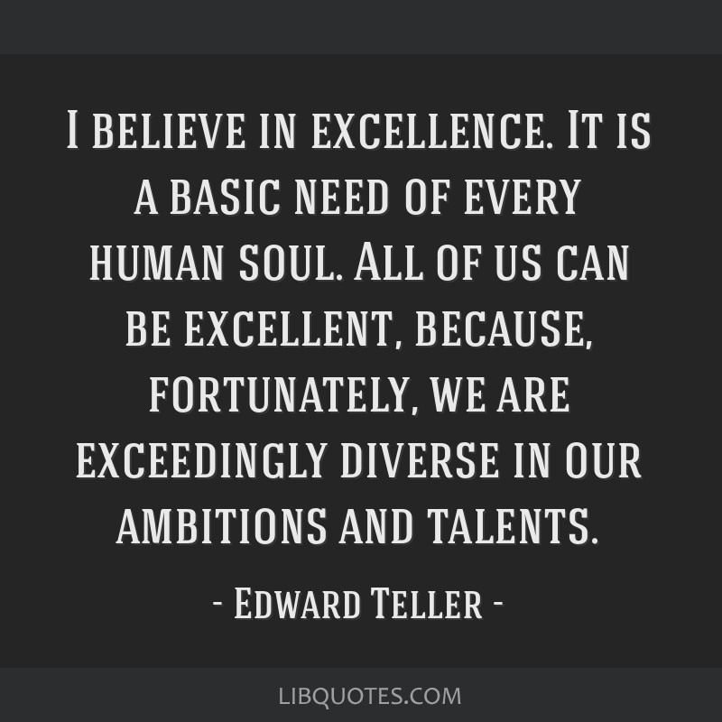 I believe in excellence. It is a basic need of every human soul. All of us can be excellent, because, fortunately, we are exceedingly diverse in our...