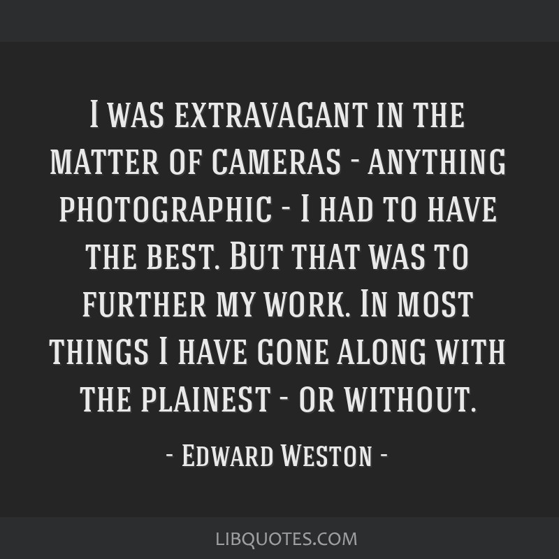 I was extravagant in the matter of cameras - anything photographic - I had to have the best. But that was to further my work. In most things I have...