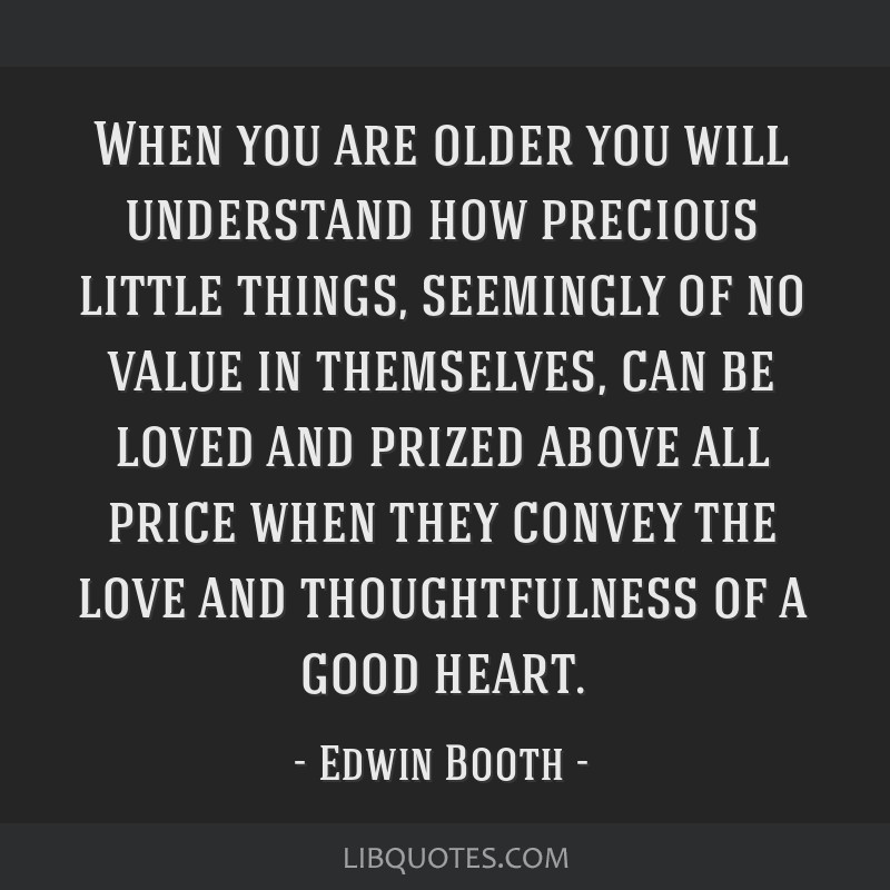 When you are older you will understand how precious little things, seemingly of no value in themselves, can be loved and prized above all price when...