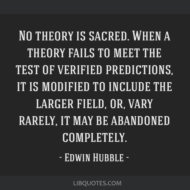 No theory is sacred. When a theory fails to meet the test of verified predictions, it is modified to include the larger field, or, vary rarely, it...