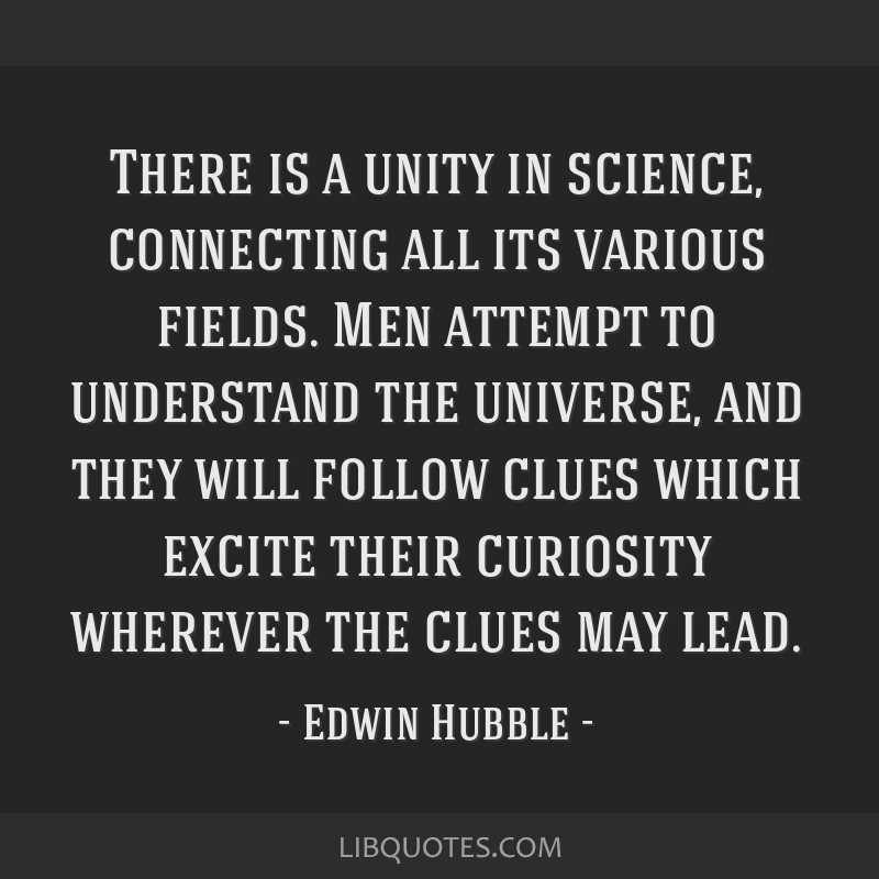 There is a unity in science, connecting all its various fields. Men attempt to understand the universe, and they will follow clues which excite their ...
