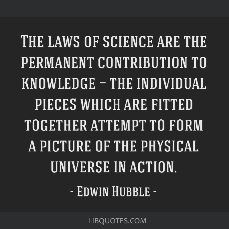 The laws of science are the permanent contribution to knowledge — the individual pieces which are fitted together attempt to form a picture of the...