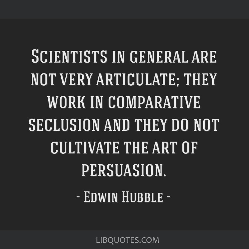 Scientists in general are not very articulate; they work in comparative seclusion and they do not cultivate the art of persuasion.