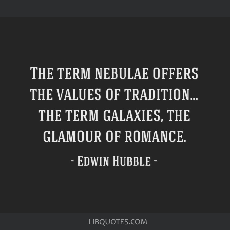 The term nebulae offers the values of tradition... the term galaxies, the glamour of romance.