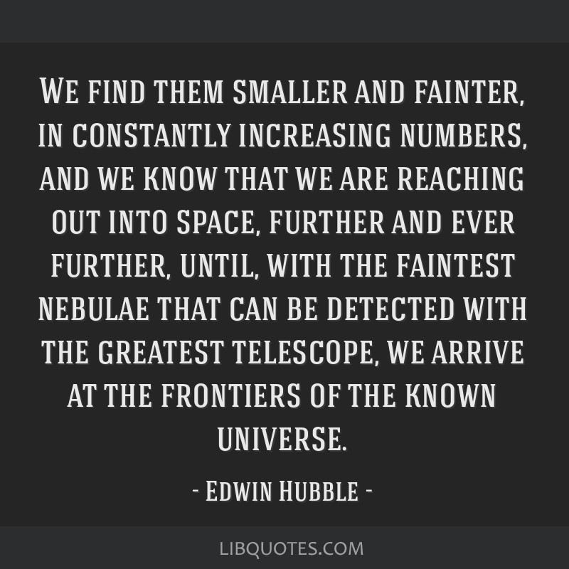 We find them smaller and fainter, in constantly increasing numbers, and we know that we are reaching out into space, further and ever further, until, ...